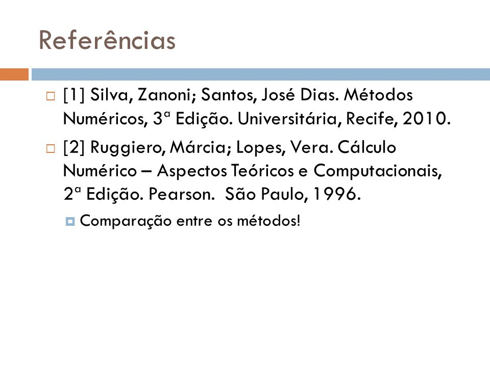 Referências [1] Silva, Zanoni; Santos, José Dias. Métodos Numéricos, 3ª Edição. Universitária, Recife, 2010.